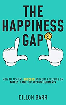 The Happiness Gap: How to Achieve Success Without Focusing on Money, Fame, or Accomplishments (English Edition) van [Barr, Dillon]