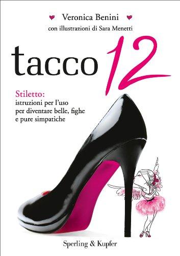 Tacco 12: Stiletto: istruzioni per l'uso per diventare belle, fighe e pure simpatiche (Varia)