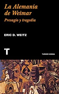 La Alemania de Weimar: Presagio y tragedia par  Eric D. Weitz
