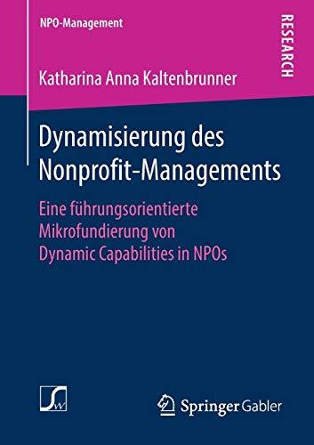 Dynamisierung des Nonprofit-Managements: Eine führungsorientierte Mikrofundierung von Dynamic Capabilities in NPOs (NPO-Management)