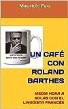 UN CAFÉ CON ROLAND BARTHES: MEDIA HORA A SOLAS CON EL LINGÜISTA FRANCÉS (UN CAFÉ CON... Nº nº 22)