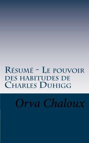 Résumé - Le pouvoir des habitudes de Charles Duhigg: Découvrez que les habitudes sont des mécanismes très puissants. par  Orva Chaloux