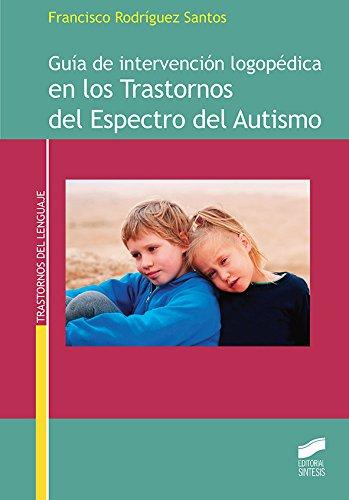Guía de intervención logopédica en los Trastornos del Espectro del Autismo (Trastornos del lenguaje nº 11) por Francisco Rodríguez Santos