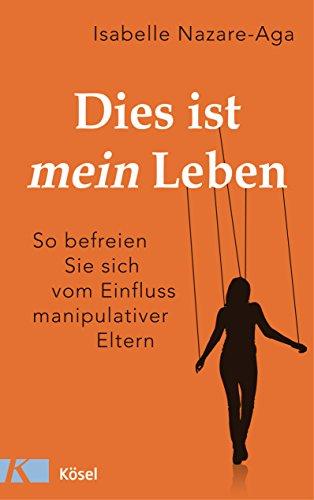 Dies ist mein Leben: So befreien Sie sich vom Einfluss manipulativer Eltern (German Edition)