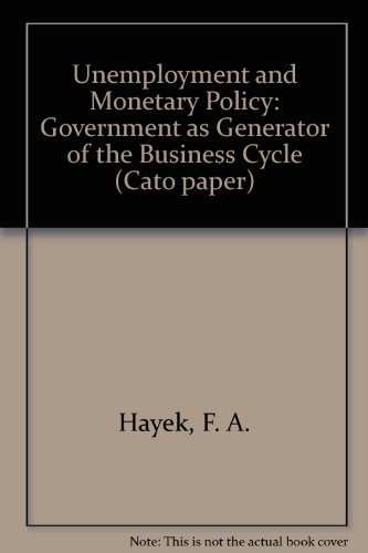 Unemployment and Monetary Policy: Government as Generator of the Business Cycle by Friedrich A. Hayek (1979-03-02)