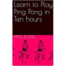 Learn to Play Ping Pong in Ten hours (English Edition)