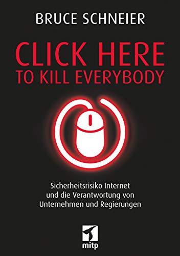 Click Here to Kill Everybody: Sicherheitsrisiko Internet und die Verantwortung von Unternehmen und Regierungen (mitp Professional)