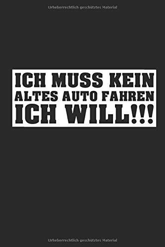 ich muss kein altes Auto fahren ich will!!!: Autoliebe Oldtimer Youngtimer Altblech Tuning Notizbuch