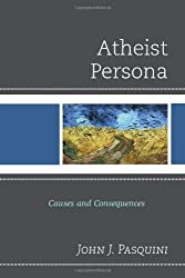 Atheist Persona: Causes and Consequences by John J. Pasquini (2014-04-15)