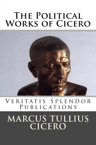 The Political Works of Cicero: Treatise on the Republic and Treatise on the Laws