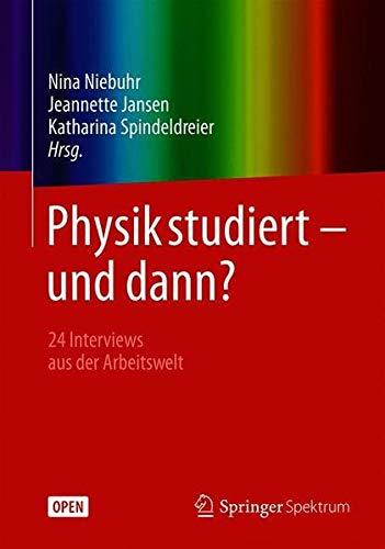 Physik studiert - und dann?: 24 Interviews aus der Arbeitswelt