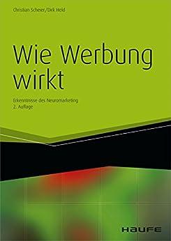 Wie Werbung wirkt: Erkenntnisse des Neuromarketing (Haufe Fachbuch) von [Scheier, Christian, Held, Dirk]