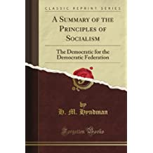 A Summary of the Principles of Socialism: The Democratic for the Democratic Federation (Classic Reprint)