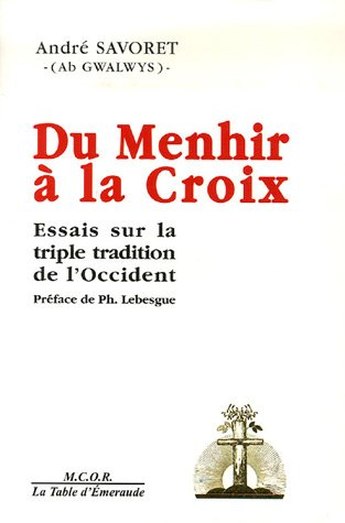 Du Menhir à la Croix : Essais sur la triple tradition de l'occident par André Savoret