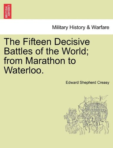 The Fifteen Decisive Battles of the World; from Marathon to Waterloo.