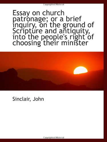 Essay on church patronage; or a brief inquiry, on the ground of Scripture and antiquity, into the pe
