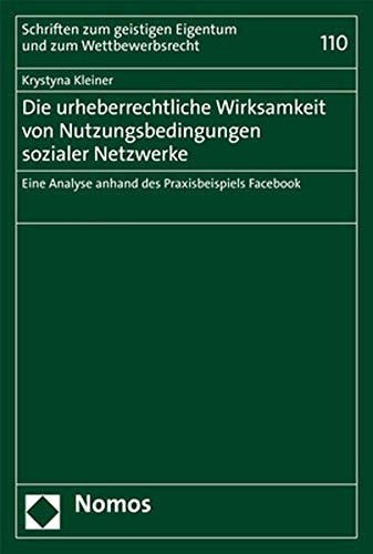 Die urheberrechtliche Wirksamkeit von Nutzungsbedingungen sozialer Netzwerke: Eine Analyse anhand des Praxisbeispiels Facebook (Schriften zum geistigen Eigentum und zum Wettbewerbsrecht) (Die Analyse Sozialer Netzwerke)