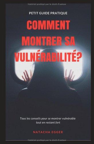 Petit Guide Pratique - COMMENT MONTRER SA VULNERABILITE?: Tous les conseils pour se montrer vulnrable  tout en restant fort