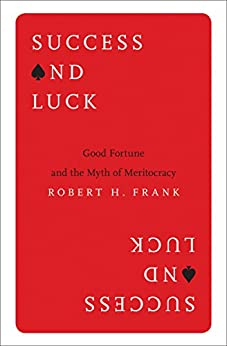 Success and Luck: Good Fortune and the Myth of Meritocracy by [Frank, Robert H.]