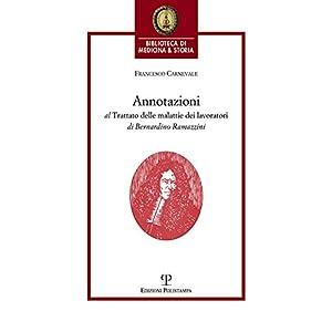 Annotazioni al trattato delle malattie dei lavoratori di Bernardino Ramazzini. «De morbis artificum Bernardini Ramazzini diatriba» (1713)