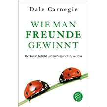 Wie man Freunde gewinnt: Die Kunst, beliebt und einflussreich zu werden (Dale Carnegie)