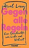 Gegen alle Regeln: Eine Geschichte von Liebe und Verlust - Ariel Levy