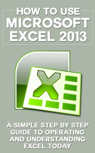 How to Use Microsoft Excel 2013: A Simple Step by Step Guide to Operating and Understanding Excel Today (Excel 2013 in Computer, Excel 2010, Excel 2007, ... MS Office Application) (English Edition)