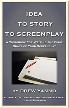 Idea to Story to Screenplay - A Workbook For Writing the First Draft of Your Screenplay (English Edition) par [Yanno, Drew]