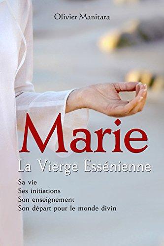 Marie, la Vierge Essénienne : Sa vie, ses initiations, son enseignement, son départ pour le monde divin par Olivier MANITARA