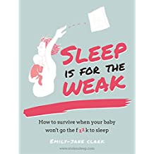 Sleep is for the Weak: How to survive when your baby won't go the f**k to sleep (English Edition)