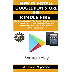HOW TO INSTALL GOOGLE PLAY STORE ON KINDLE FIRE: The Complete Guide With Step By Step Instructions To Set Up Your Kindle Fire Tablet And Install Google ... Minutes (With Screenshots) (English Edition)