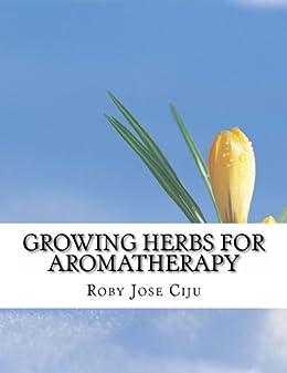 Growing Herbs for Aromatherapy (English Edition) von [Ciju, Roby  Jose]