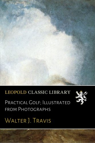 Practical Golf; Illustrated from Photographs por Walter J. Travis