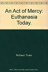 An Act of Mercy: Euthanasia Today.
