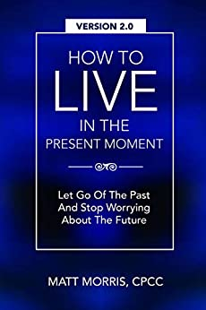 How To Live In The Present Moment, 2.0: Let Go Of The Past & Stop Worrying About The Future (Spanish Edition) (Mindfulness nº 1) de [Morris, Matt G., Faisal Ahmad, Dr. Shah]