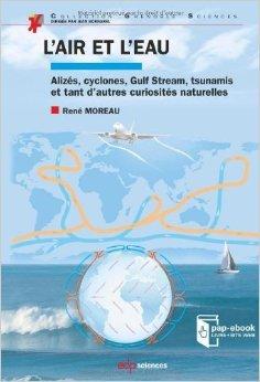 L'air et l'eau : Alizés, cyclones, Gulf Stream, tsunamis et tant d'autres curiosités naturelles de René Moreau ( 7 mars 2013 )