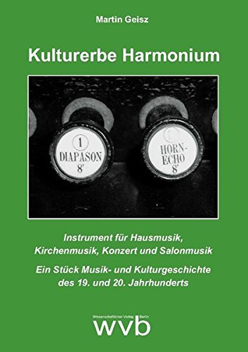 Kulturerbe Harmonium: Instrument für Hausmusik, Kirchenmusik, Konzert und Salonmusik. Ein Stück Musik- und Kulturgeschichte des 19. und 20. Jahrhunderts