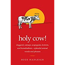 Holy Cow!: Doggerel, Catnaps, Scapegoats, Foxtrots, and Horse Feathers—Splendid Animal Words and Phrases
