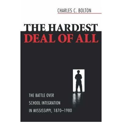 [( The Hardest Deal of All: The Battle Over School Integration in Mississippi, 1870-1980 )] [by: Charles C. Bolton] [Oct-2007]