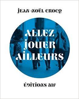 Allez Jouer Ailleurs de Jean-Nol Crocq ( 28 mars 2015 )