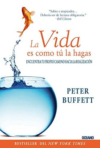 La Vida Es Como Tu La Hagas: Encuentra Tu Propio Camino Hacia La Realizacion (Para Estar Bien) por Peter Buffett