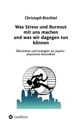 Was Stress und Burnout mit uns machen und was wir dagegen tun können: Übersichten und Strategien zur psycho-physischen Gesundheit