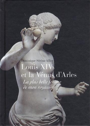Louis XIV et la Vnus d'Arles : La plus belle femme de mon royaume