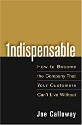 Indispensable: How To Become The Company That Your Customers Can't Live Without by Joe Calloway (2005-04-29)