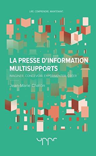 La presse d'information multisupports: Imaginer, concevoir, exprimenter, crer