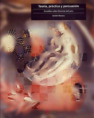 Teoría, práctica y persuasión: Estudios sobre historia del arte (Cultura artística) por Keith Moxey