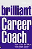 Brilliant Career Coach: How to Find and Follow Your Dream Career (Brilliant Business)