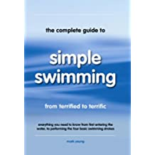The Complete Guide to Simple Swimming: Everything You Need to Know from Your First Entry into the Pool to Swimming the Four Basic Strokes (English Edition)