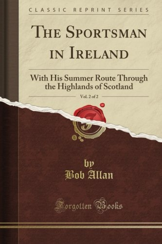 The Sportsman in Ireland: With His Summer Route Through the Highlands of Scotland, Vol. 2 of 2 (Classic Reprint) por Bob Allan