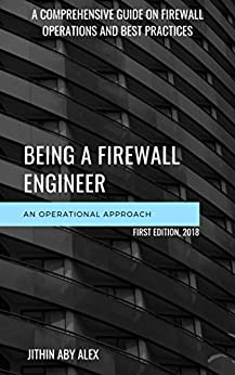 BEING A FIREWALL ENGINEER : AN OPERATIONAL APPROACH: A Comprehensive guide on firewall management operations and best practices by [Alex, Jithin]